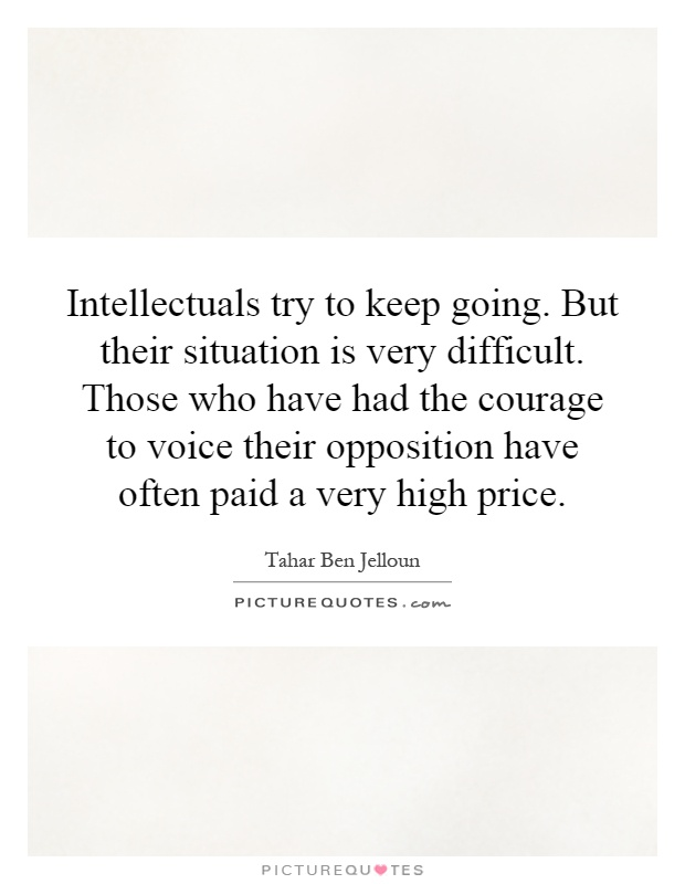 Intellectuals try to keep going. But their situation is very difficult. Those who have had the courage to voice their opposition have often paid a very high price Picture Quote #1