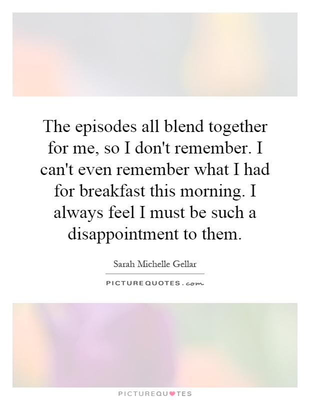 The episodes all blend together for me, so I don't remember. I can't even remember what I had for breakfast this morning. I always feel I must be such a disappointment to them Picture Quote #1