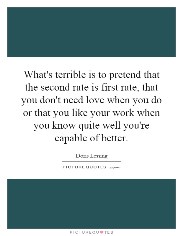 What's terrible is to pretend that the second rate is first rate, that you don't need love when you do or that you like your work when you know quite well you're capable of better Picture Quote #1