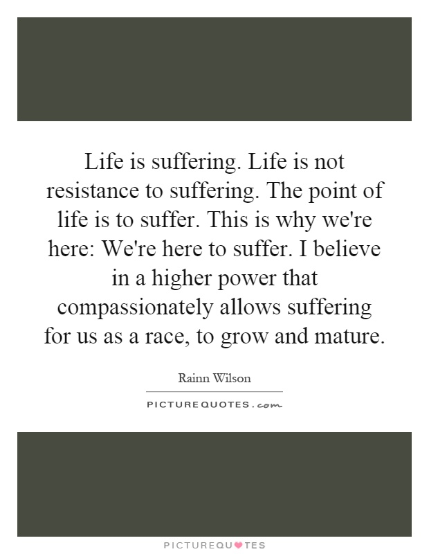 Life is suffering. Life is not resistance to suffering. The point of life is to suffer. This is why we're here: We're here to suffer. I believe in a higher power that compassionately allows suffering for us as a race, to grow and mature Picture Quote #1