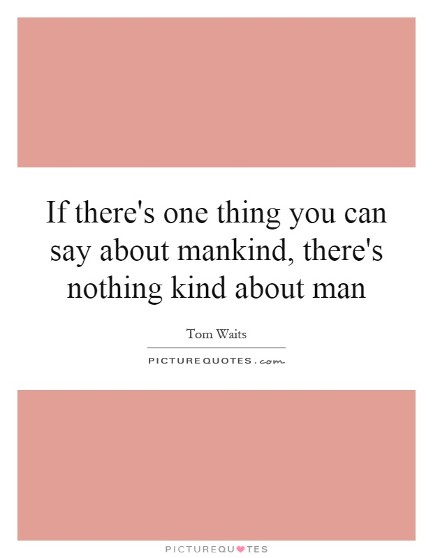 If there's one thing you can say about mankind, there's nothing kind about man Picture Quote #1