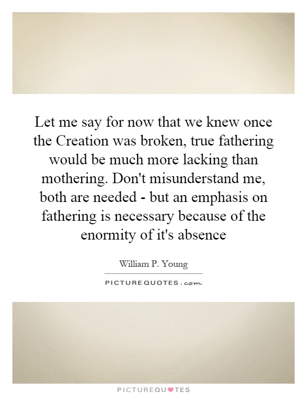 Let me say for now that we knew once the Creation was broken, true fathering would be much more lacking than mothering. Don't misunderstand me, both are needed - but an emphasis on fathering is necessary because of the enormity of it's absence Picture Quote #1