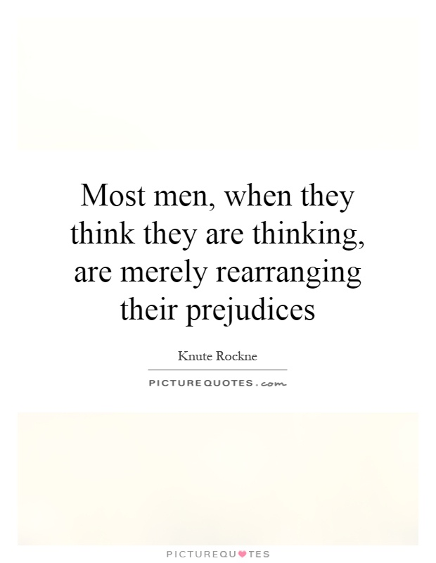 Most men, when they think they are thinking, are merely rearranging their prejudices Picture Quote #1