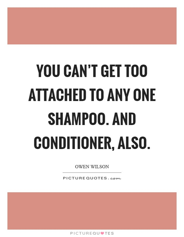 You can't get too attached to any one shampoo. And conditioner, also Picture Quote #1