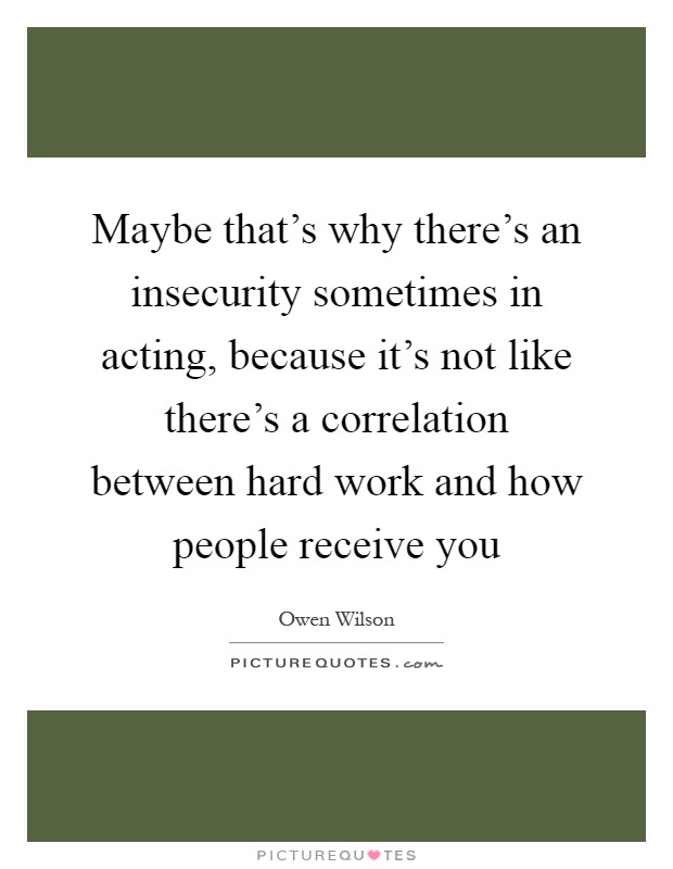 Maybe that's why there's an insecurity sometimes in acting, because it's not like there's a correlation between hard work and how people receive you Picture Quote #1
