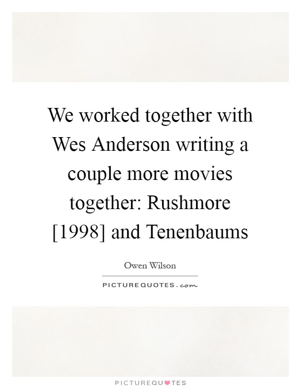We worked together with Wes Anderson writing a couple more movies together: Rushmore [1998] and Tenenbaums Picture Quote #1