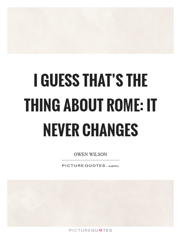 I guess that's the thing about Rome: It never changes Picture Quote #1