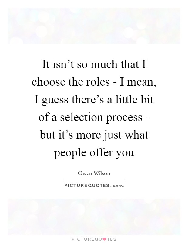 It isn't so much that I choose the roles - I mean, I guess there's a little bit of a selection process - but it's more just what people offer you Picture Quote #1