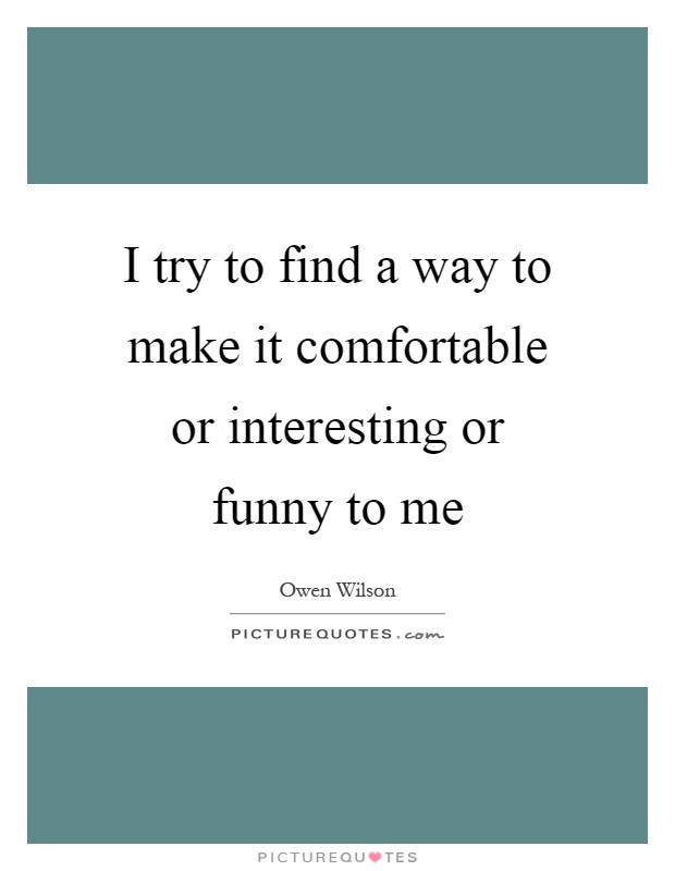 I try to find a way to make it comfortable or interesting or funny to me Picture Quote #1