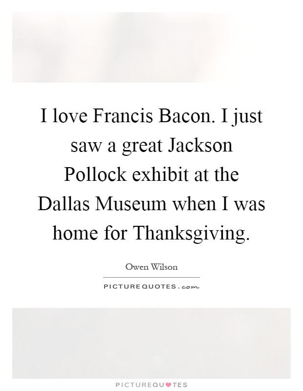 I love Francis Bacon. I just saw a great Jackson Pollock exhibit at the Dallas Museum when I was home for Thanksgiving Picture Quote #1