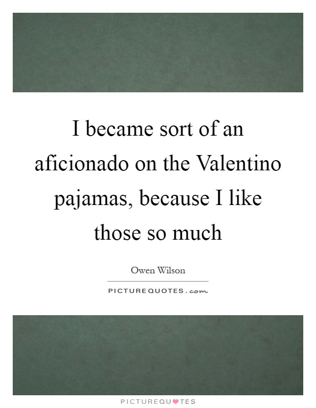 I became sort of an aficionado on the Valentino pajamas, because I like those so much Picture Quote #1