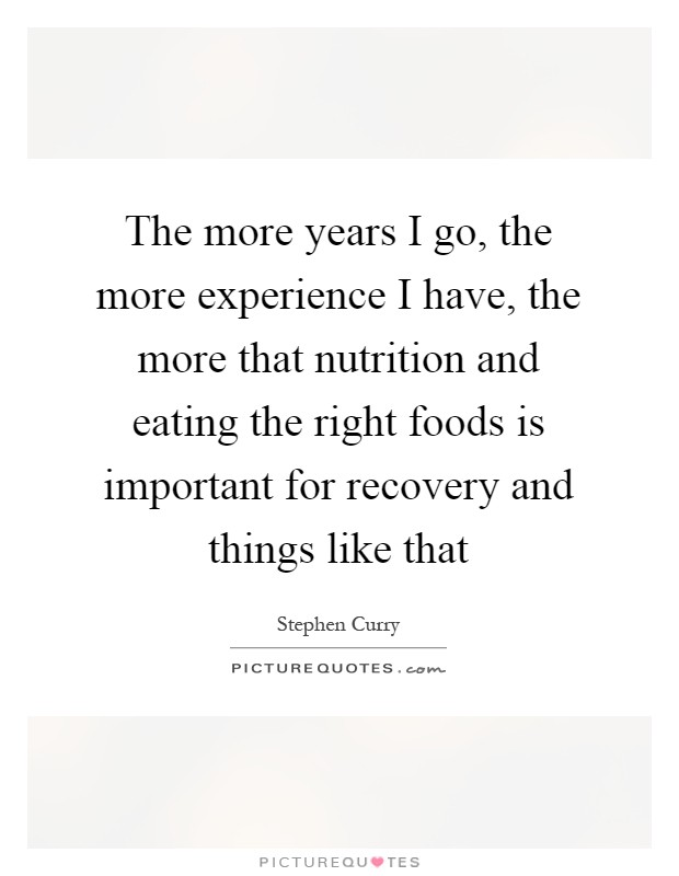The more years I go, the more experience I have, the more that nutrition and eating the right foods is important for recovery and things like that Picture Quote #1