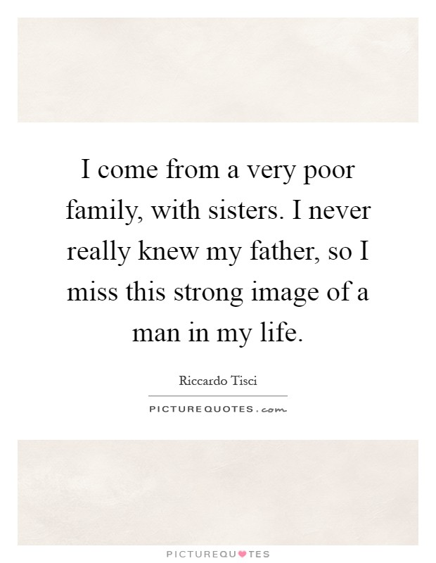 I come from a very poor family, with sisters. I never really knew my father, so I miss this strong image of a man in my life Picture Quote #1
