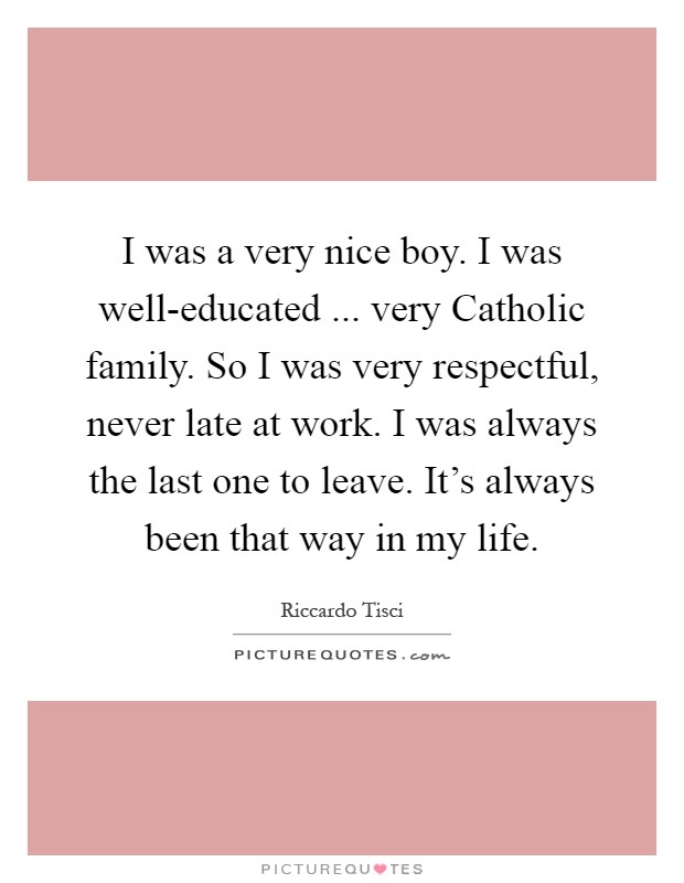 I was a very nice boy. I was well-educated ... very Catholic family. So I was very respectful, never late at work. I was always the last one to leave. It's always been that way in my life Picture Quote #1