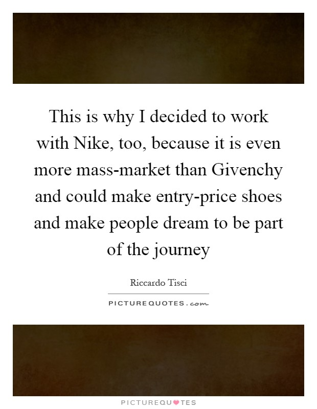 This is why I decided to work with Nike, too, because it is even more mass-market than Givenchy and could make entry-price shoes and make people dream to be part of the journey Picture Quote #1