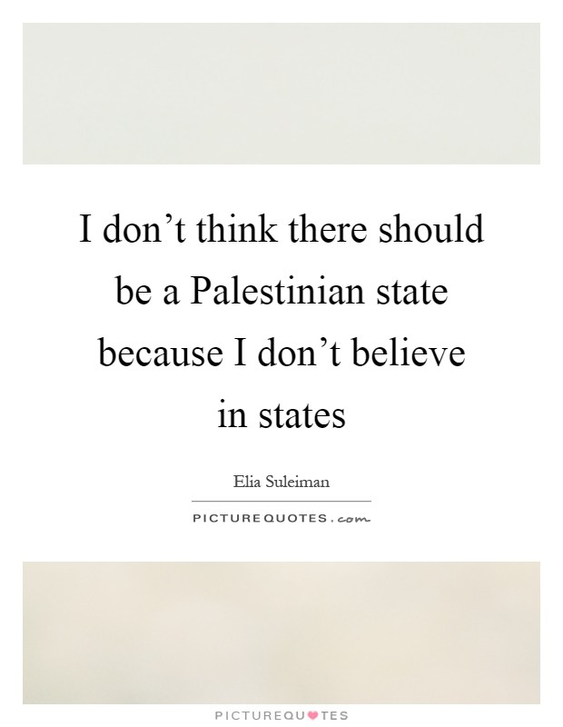 I don't think there should be a Palestinian state because I don't believe in states Picture Quote #1