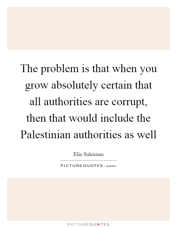 The problem is that when you grow absolutely certain that all authorities are corrupt, then that would include the Palestinian authorities as well Picture Quote #1