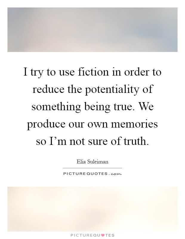 I try to use fiction in order to reduce the potentiality of something being true. We produce our own memories so I'm not sure of truth Picture Quote #1