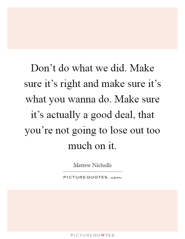 Don't do what we did. Make sure it's right and make sure it's what you wanna do. Make sure it's actually a good deal, that you're not going to lose out too much on it Picture Quote #1