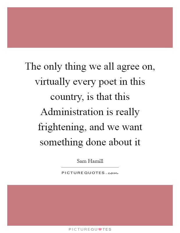 The only thing we all agree on, virtually every poet in this country, is that this Administration is really frightening, and we want something done about it Picture Quote #1