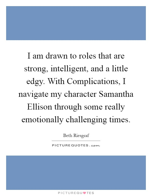 I am drawn to roles that are strong, intelligent, and a little edgy. With Complications, I navigate my character Samantha Ellison through some really emotionally challenging times Picture Quote #1