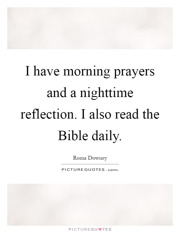 I have morning prayers and a nighttime reflection. I also read the Bible daily Picture Quote #1