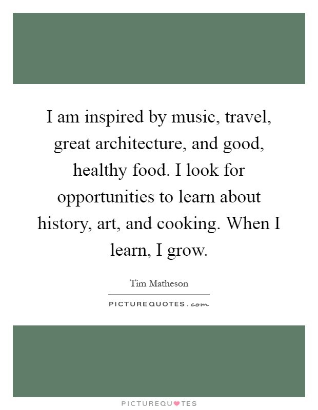 I am inspired by music, travel, great architecture, and good, healthy food. I look for opportunities to learn about history, art, and cooking. When I learn, I grow Picture Quote #1