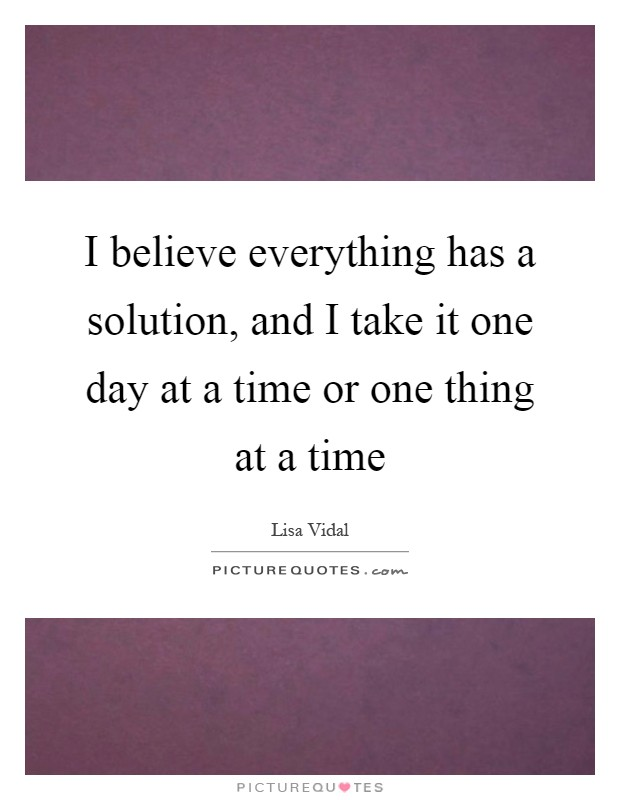I believe everything has a solution, and I take it one day at a time or one thing at a time Picture Quote #1