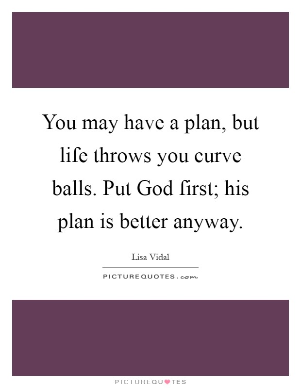 You may have a plan, but life throws you curve balls. Put God first; his plan is better anyway Picture Quote #1
