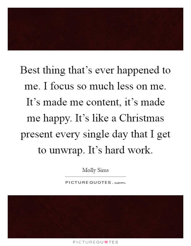 Best thing that's ever happened to me. I focus so much less on me. It's made me content, it's made me happy. It's like a Christmas present every single day that I get to unwrap. It's hard work Picture Quote #1