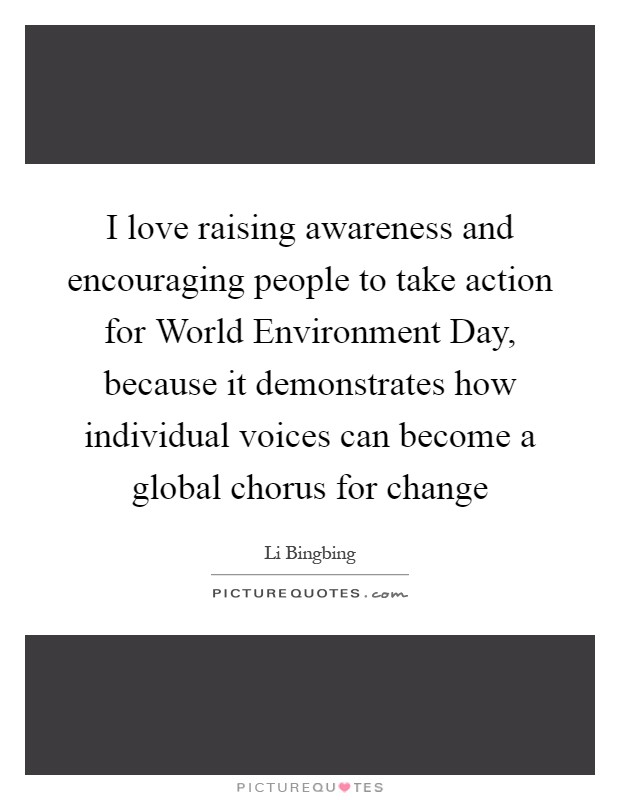 I love raising awareness and encouraging people to take action for World Environment Day, because it demonstrates how individual voices can become a global chorus for change Picture Quote #1
