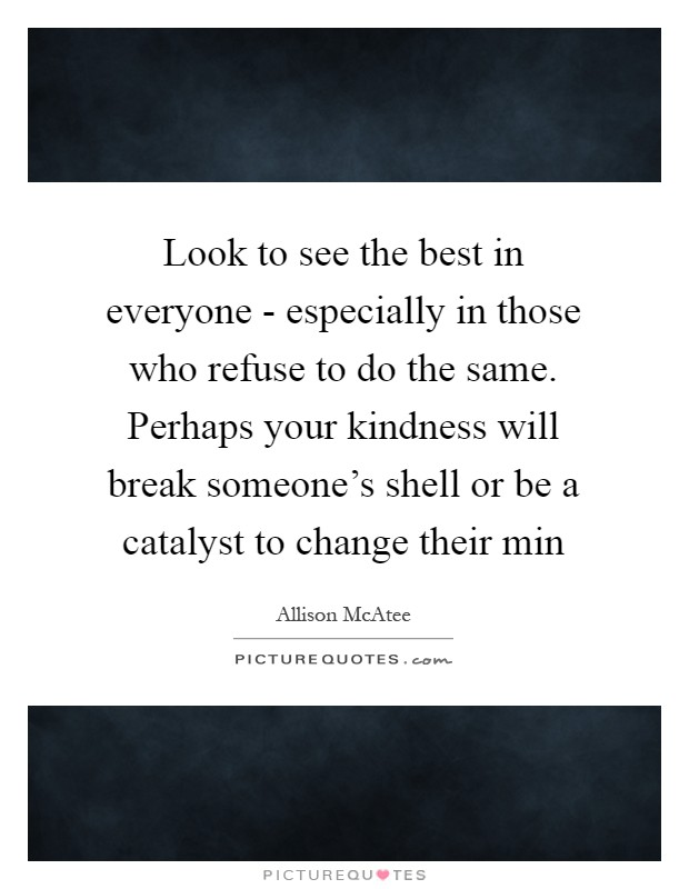 Look to see the best in everyone - especially in those who refuse to do the same. Perhaps your kindness will break someone's shell or be a catalyst to change their min Picture Quote #1