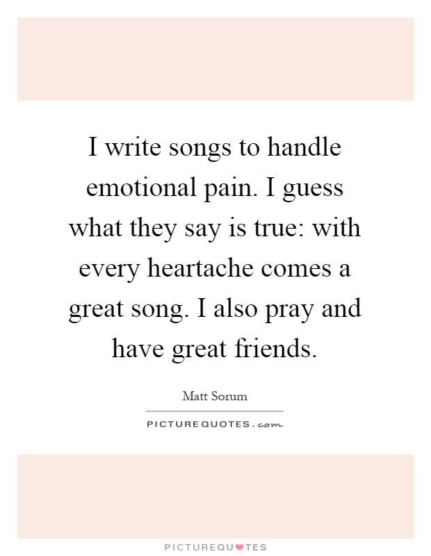 I write songs to handle emotional pain. I guess what they say is true: with every heartache comes a great song. I also pray and have great friends Picture Quote #1