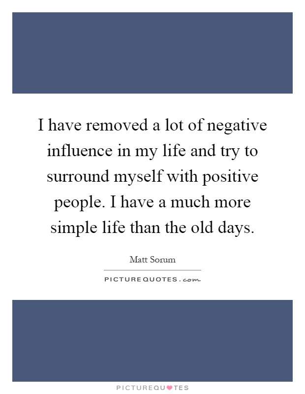 I have removed a lot of negative influence in my life and try to surround myself with positive people. I have a much more simple life than the old days Picture Quote #1