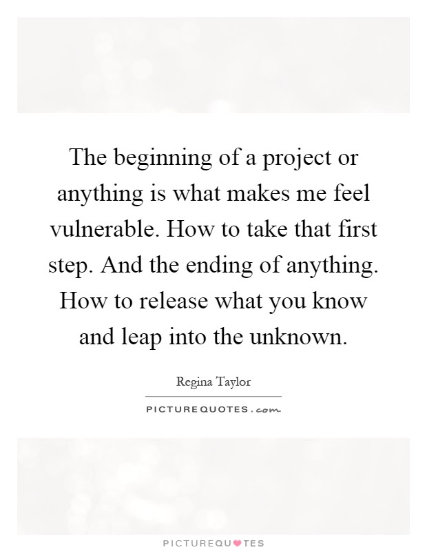 The beginning of a project or anything is what makes me feel vulnerable. How to take that first step. And the ending of anything. How to release what you know and leap into the unknown Picture Quote #1