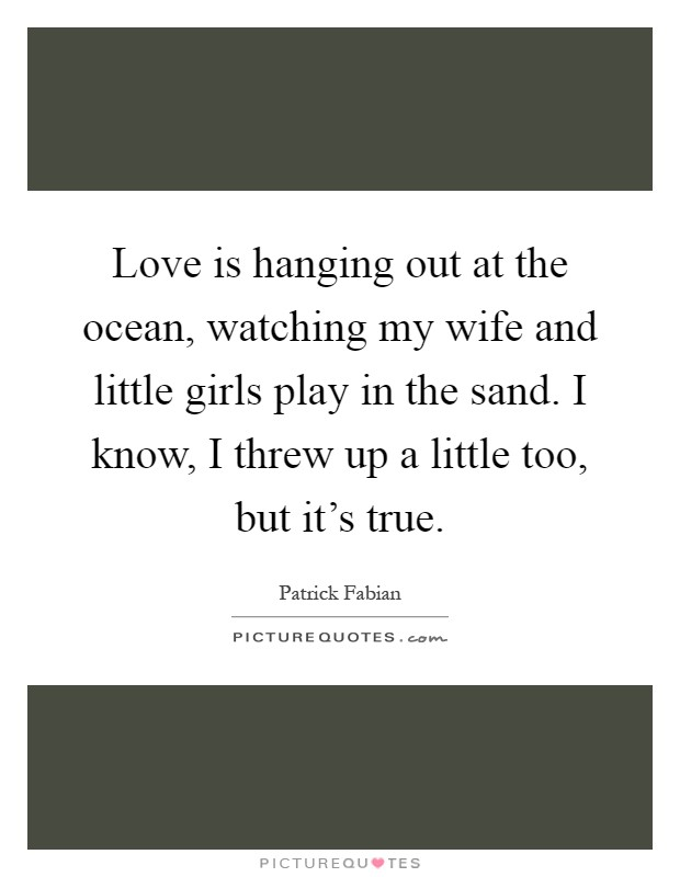 Love is hanging out at the ocean, watching my wife and little girls play in the sand. I know, I threw up a little too, but it's true Picture Quote #1