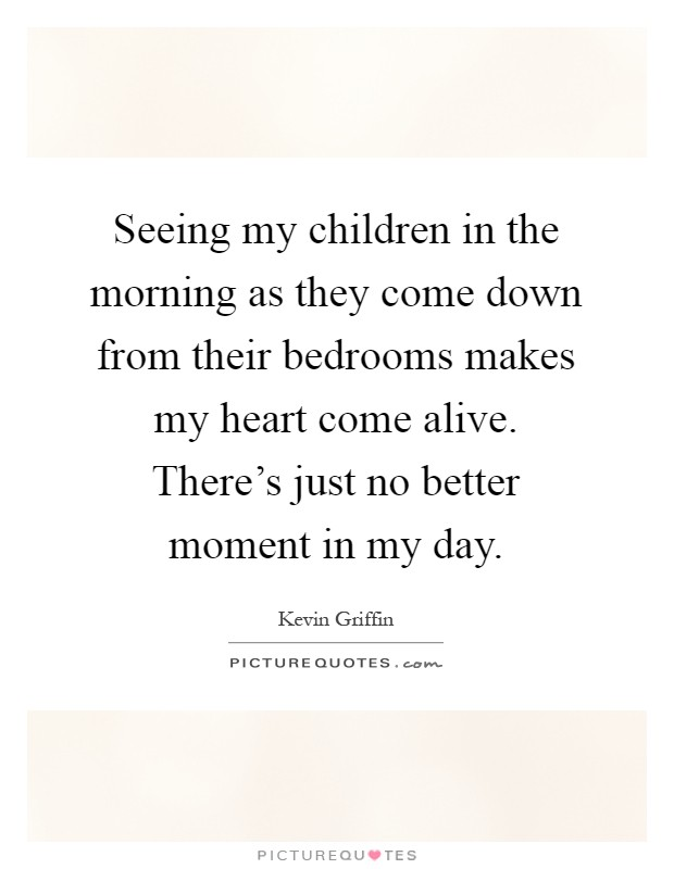 Seeing my children in the morning as they come down from their bedrooms makes my heart come alive. There's just no better moment in my day Picture Quote #1