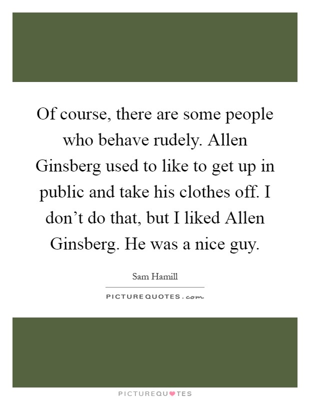 Of course, there are some people who behave rudely. Allen Ginsberg used to like to get up in public and take his clothes off. I don't do that, but I liked Allen Ginsberg. He was a nice guy Picture Quote #1
