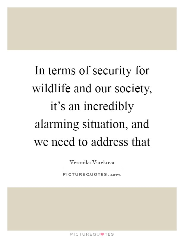 In terms of security for wildlife and our society, it's an incredibly alarming situation, and we need to address that Picture Quote #1