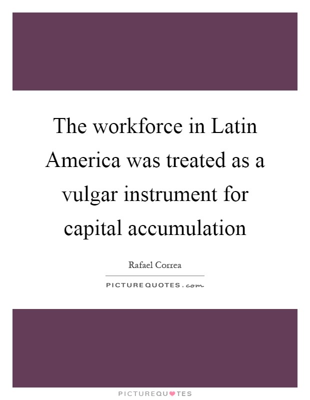 The workforce in Latin America was treated as a vulgar instrument for capital accumulation Picture Quote #1