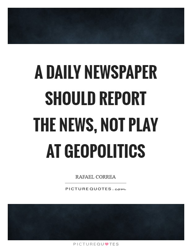 A daily newspaper should report the news, not play at geopolitics Picture Quote #1