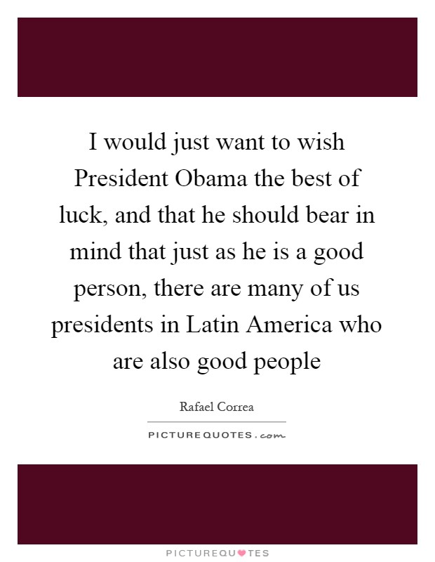 I would just want to wish President Obama the best of luck, and that he should bear in mind that just as he is a good person, there are many of us presidents in Latin America who are also good people Picture Quote #1