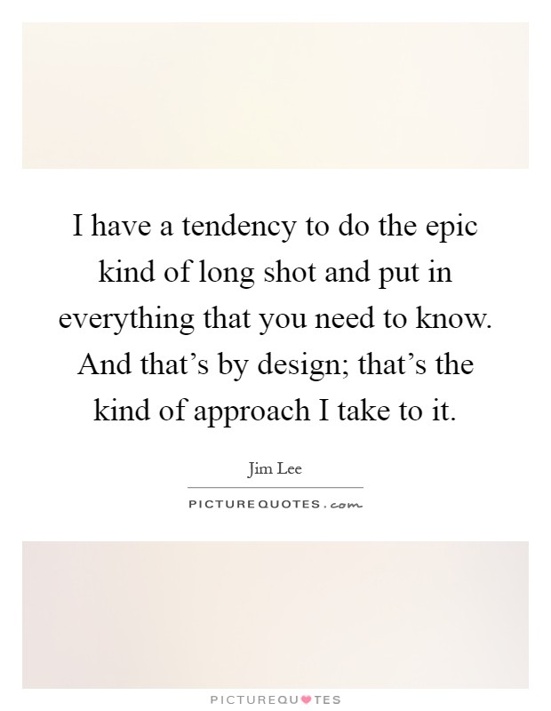 I have a tendency to do the epic kind of long shot and put in everything that you need to know. And that's by design; that's the kind of approach I take to it Picture Quote #1