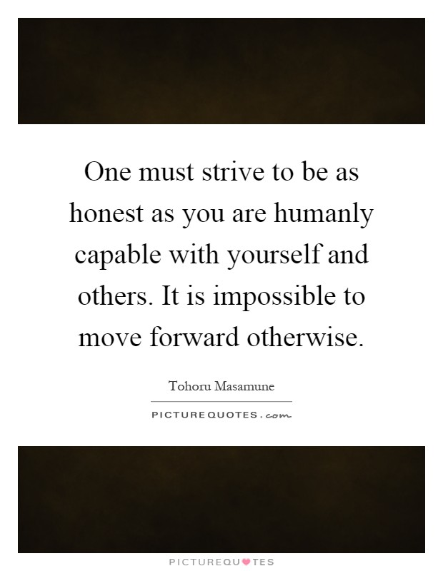 One must strive to be as honest as you are humanly capable with yourself and others. It is impossible to move forward otherwise Picture Quote #1