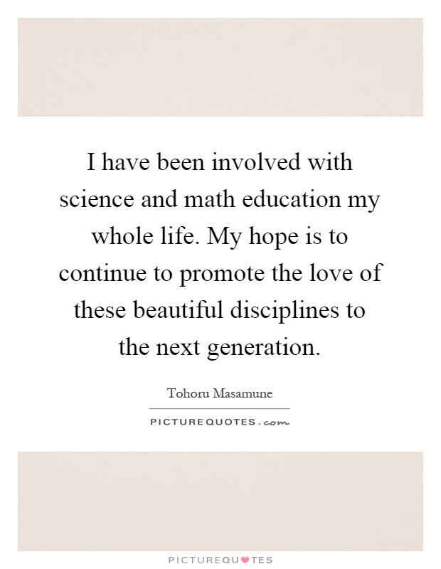 I have been involved with science and math education my whole life. My hope is to continue to promote the love of these beautiful disciplines to the next generation Picture Quote #1