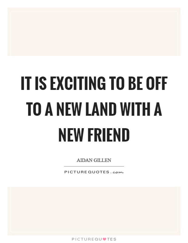 It is exciting to be off to a new land with a new friend Picture Quote #1