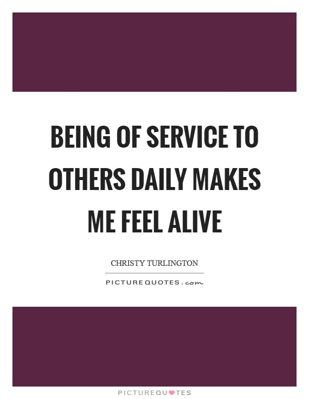 Being of service to others daily makes me feel alive Picture Quote #1