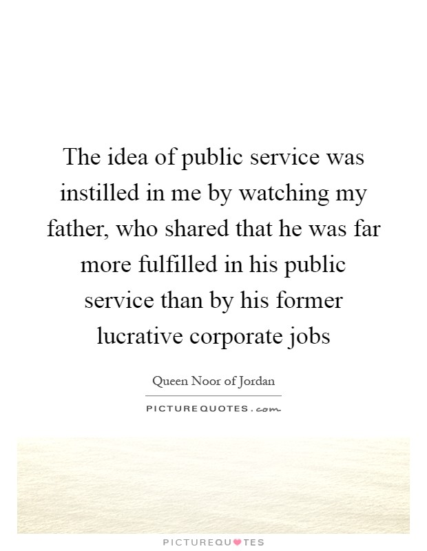 The idea of public service was instilled in me by watching my father, who shared that he was far more fulfilled in his public service than by his former lucrative corporate jobs Picture Quote #1