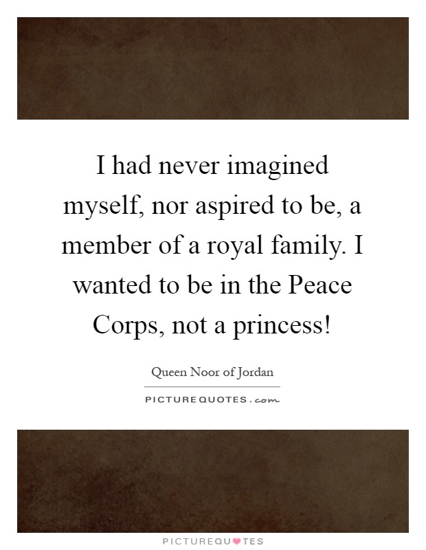 I had never imagined myself, nor aspired to be, a member of a royal family. I wanted to be in the Peace Corps, not a princess! Picture Quote #1