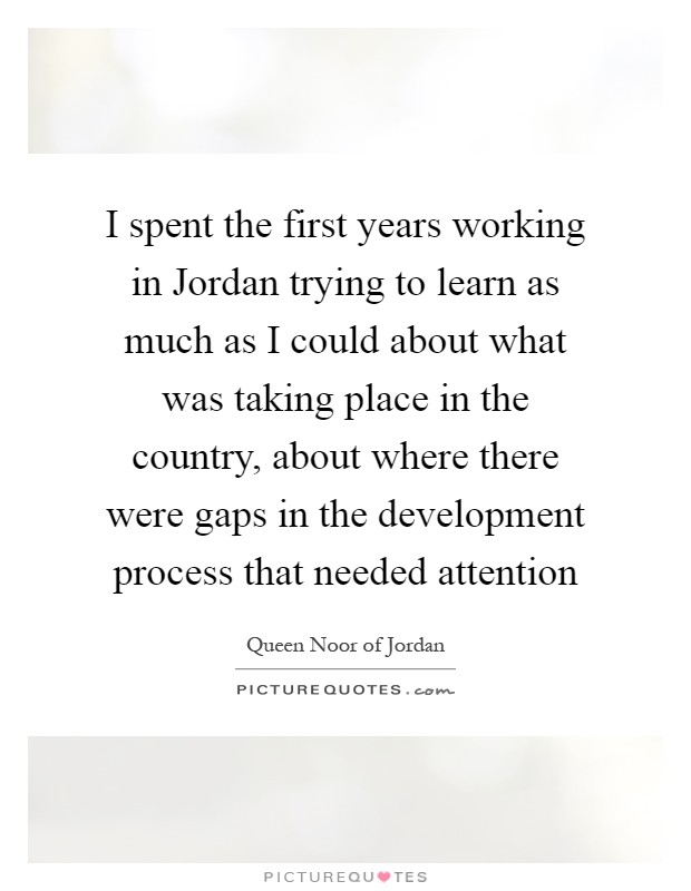 I spent the first years working in Jordan trying to learn as much as I could about what was taking place in the country, about where there were gaps in the development process that needed attention Picture Quote #1